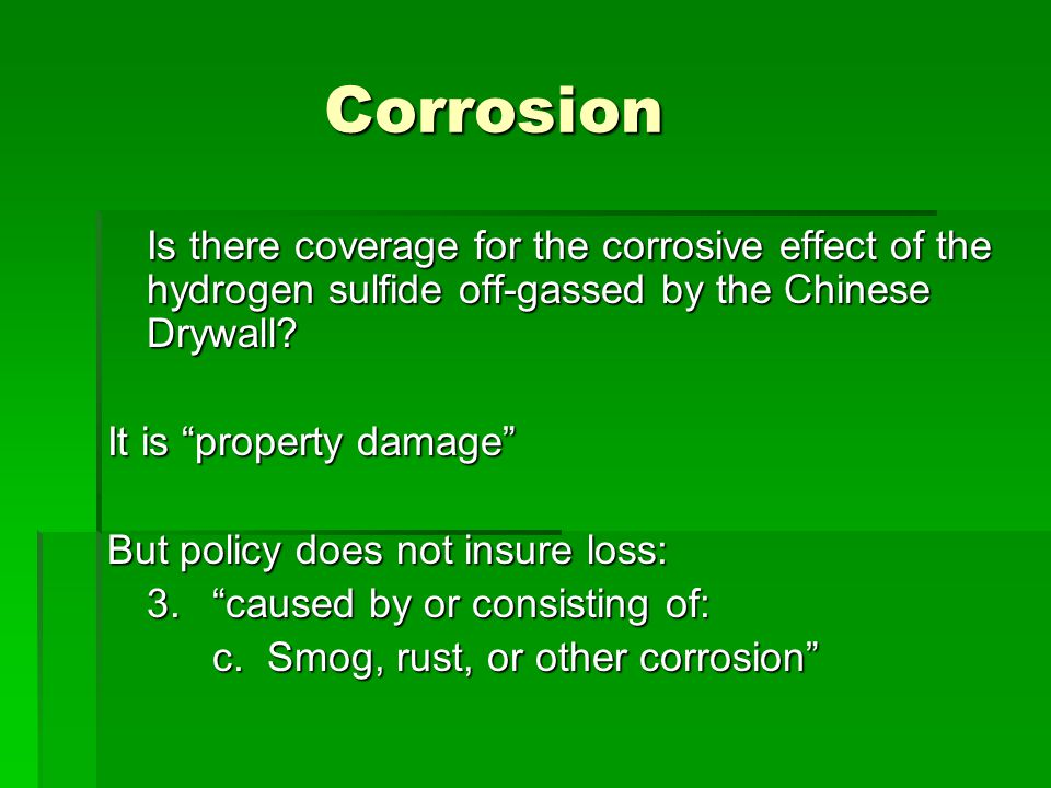Corrosion Is there coverage for the corrosive effect of the hydrogen sulfide off-gassed by the Chinese Drywall.