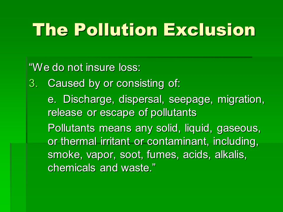 The Pollution Exclusion We do not insure loss: 3.Caused by or consisting of: e.