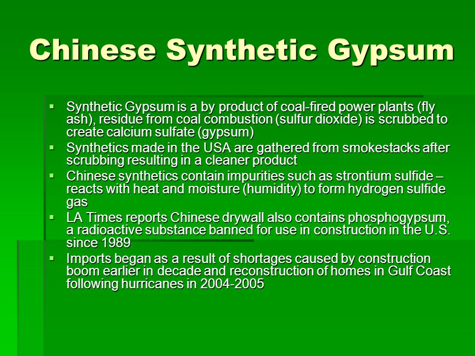 Chinese Synthetic Gypsum Synthetic Gypsum is a by product of coal-fired power plants (fly ash), residue from coal combustion (sulfur dioxide) is scrubbed to create calcium sulfate (gypsum) Synthetic Gypsum is a by product of coal-fired power plants (fly ash), residue from coal combustion (sulfur dioxide) is scrubbed to create calcium sulfate (gypsum) Synthetics made in the USA are gathered from smokestacks after scrubbing resulting in a cleaner product Synthetics made in the USA are gathered from smokestacks after scrubbing resulting in a cleaner product Chinese synthetics contain impurities such as strontium sulfide – reacts with heat and moisture (humidity) to form hydrogen sulfide gas Chinese synthetics contain impurities such as strontium sulfide – reacts with heat and moisture (humidity) to form hydrogen sulfide gas LA Times reports Chinese drywall also contains phosphogypsum, a radioactive substance banned for use in construction in the U.S.