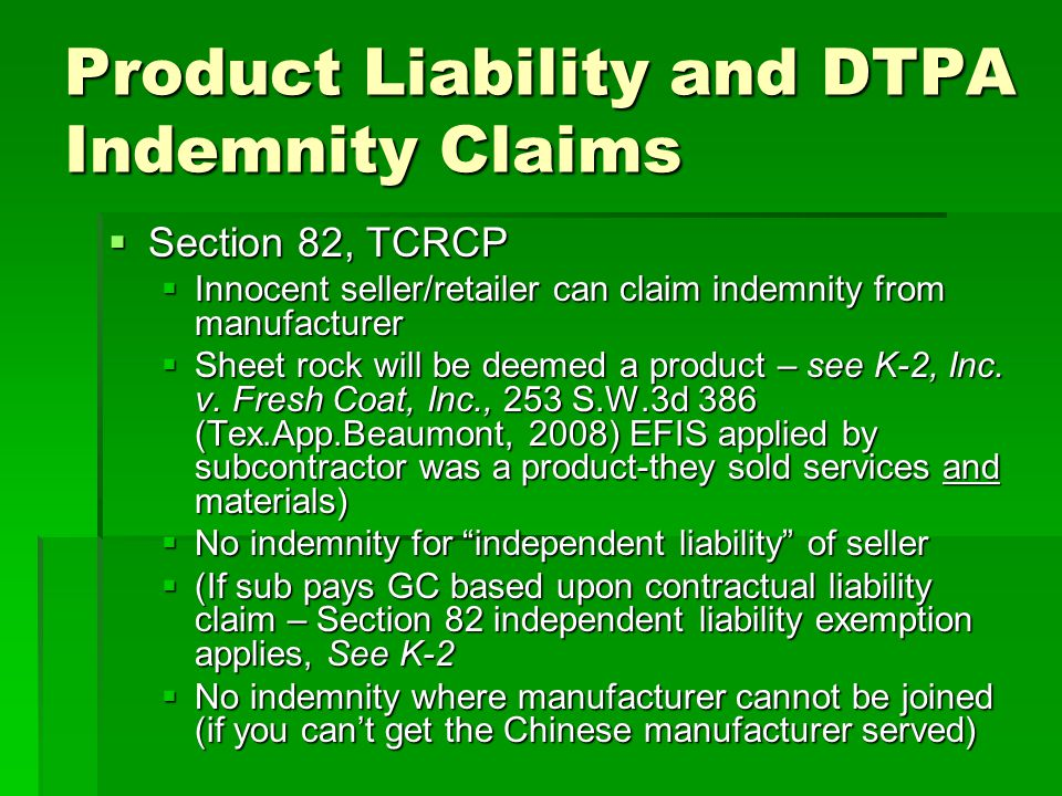 Product Liability and DTPA Indemnity Claims Section 82, TCRCP Section 82, TCRCP Innocent seller/retailer can claim indemnity from manufacturer Innocent seller/retailer can claim indemnity from manufacturer Sheet rock will be deemed a product – see K-2, Inc.