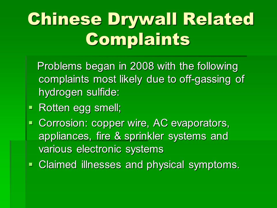 Chinese Drywall Related Complaints Problems began in 2008 with the following complaints most likely due to off-gassing of hydrogen sulfide: Problems began in 2008 with the following complaints most likely due to off-gassing of hydrogen sulfide: Rotten egg smell; Rotten egg smell; Corrosion: copper wire, AC evaporators, appliances, fire & sprinkler systems and various electronic systems Corrosion: copper wire, AC evaporators, appliances, fire & sprinkler systems and various electronic systems Claimed illnesses and physical symptoms.