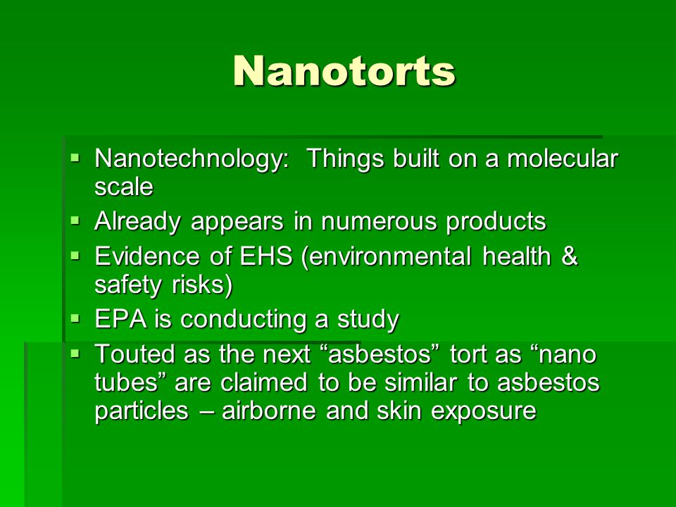 Nanotorts Nanotechnology: Things built on a molecular scale Nanotechnology: Things built on a molecular scale Already appears in numerous products Already appears in numerous products Evidence of EHS (environmental health & safety risks) Evidence of EHS (environmental health & safety risks) EPA is conducting a study EPA is conducting a study Touted as the next asbestos tort as nano tubes are claimed to be similar to asbestos particles – airborne and skin exposure Touted as the next asbestos tort as nano tubes are claimed to be similar to asbestos particles – airborne and skin exposure