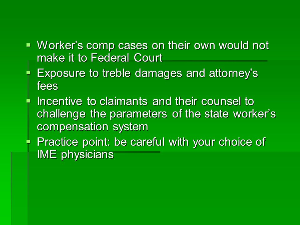 Workers comp cases on their own would not make it to Federal Court Workers comp cases on their own would not make it to Federal Court Exposure to treble damages and attorneys fees Exposure to treble damages and attorneys fees Incentive to claimants and their counsel to challenge the parameters of the state workers compensation system Incentive to claimants and their counsel to challenge the parameters of the state workers compensation system Practice point: be careful with your choice of IME physicians Practice point: be careful with your choice of IME physicians
