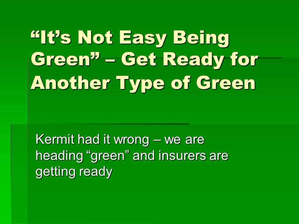 Its Not Easy Being Green – Get Ready for Another Type of Green Kermit had it wrong – we are heading green and insurers are getting ready
