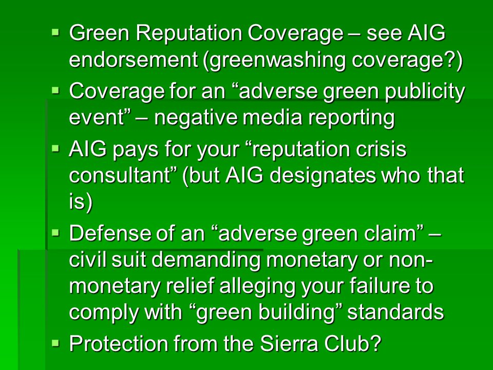 Green Reputation Coverage – see AIG endorsement (greenwashing coverage ) Green Reputation Coverage – see AIG endorsement (greenwashing coverage ) Coverage for an adverse green publicity event – negative media reporting Coverage for an adverse green publicity event – negative media reporting AIG pays for your reputation crisis consultant (but AIG designates who that is) AIG pays for your reputation crisis consultant (but AIG designates who that is) Defense of an adverse green claim – civil suit demanding monetary or non- monetary relief alleging your failure to comply with green building standards Defense of an adverse green claim – civil suit demanding monetary or non- monetary relief alleging your failure to comply with green building standards Protection from the Sierra Club.