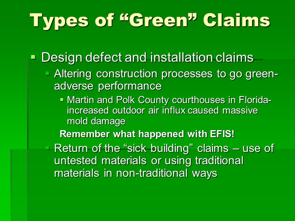 Types of Green Claims Design defect and installation claims Design defect and installation claims Altering construction processes to go green- adverse performance Altering construction processes to go green- adverse performance Martin and Polk County courthouses in Florida- increased outdoor air influx caused massive mold damage Martin and Polk County courthouses in Florida- increased outdoor air influx caused massive mold damage Remember what happened with EFIS.