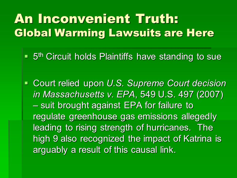 An Inconvenient Truth: Global Warming Lawsuits are Here 5 th Circuit holds Plaintiffs have standing to sue 5 th Circuit holds Plaintiffs have standing to sue Court relied upon U.S.