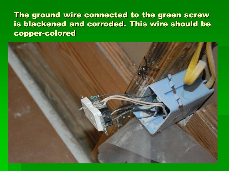 The ground wire connected to the green screw is blackened and corroded.