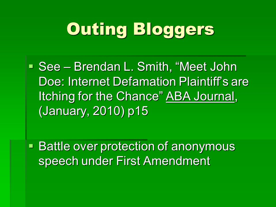 Outing Bloggers See – Brendan L. Smith, Meet John Doe: Internet Defamation Plaintiffs are Itching for the Chance ABA Journal, (January, 2010) p15 See