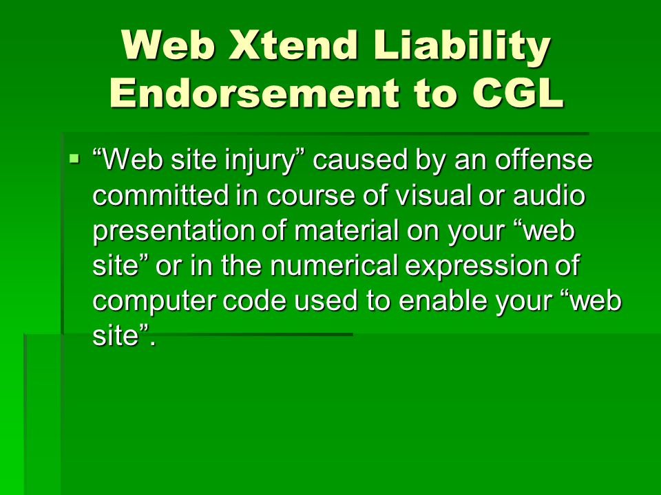 Web Xtend Liability Endorsement to CGL Web site injury caused by an offense committed in course of visual or audio presentation of material on your web site or in the numerical expression of computer code used to enable your web site.