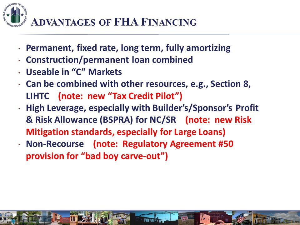 A DVANTAGES OF FHA F INANCING Permanent, fixed rate, long term, fully amortizing Construction/permanent loan combined Useable in C Markets Can be combined with other resources, e.g., Section 8, LIHTC (note: new Tax Credit Pilot) High Leverage, especially with Builders/Sponsors Profit & Risk Allowance (BSPRA) for NC/SR (note: new Risk Mitigation standards, especially for Large Loans) Non-Recourse (note: Regulatory Agreement #50 provision for bad boy carve-out)