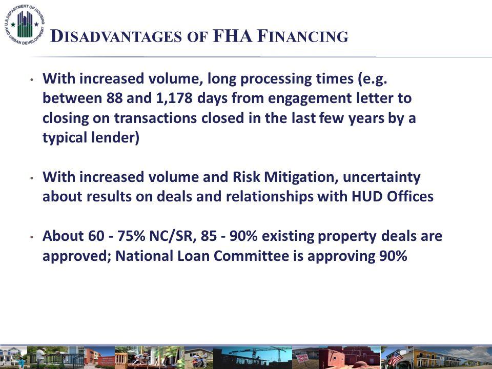 D ISADVANTAGES OF FHA F INANCING With increased volume, long processing times (e.g. between 88 and 1,178 days from engagement letter to closing on tra