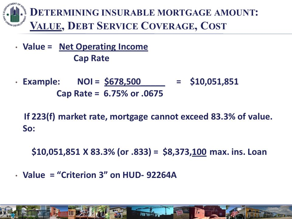 D ETERMINING INSURABLE MORTGAGE AMOUNT : V ALUE, D EBT S ERVICE C OVERAGE, C OST Value = Net Operating Income Cap Rate Example: NOI = $678,500_____ = $10,051,851 Cap Rate = 6.75% or.0675 If 223(f) market rate, mortgage cannot exceed 83.3% of value.