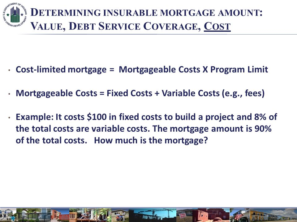D ETERMINING INSURABLE MORTGAGE AMOUNT : V ALUE, D EBT S ERVICE C OVERAGE, C OST Cost-limited mortgage = Mortgageable Costs X Program Limit Mortgageable Costs = Fixed Costs + Variable Costs (e.g., fees) Example: It costs $100 in fixed costs to build a project and 8% of the total costs are variable costs.