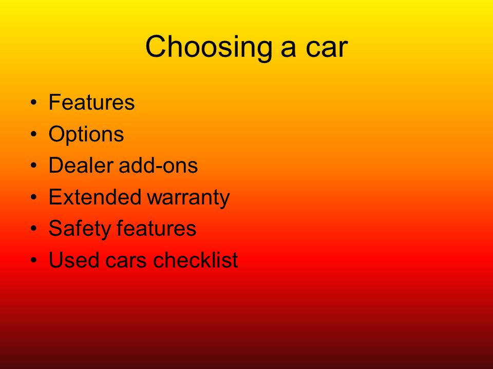 Choosing a car Features Options Dealer add-ons Extended warranty Safety features Used cars checklist