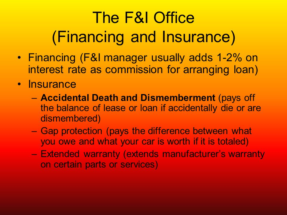 The F&I Office (Financing and Insurance) Financing (F&I manager usually adds 1-2% on interest rate as commission for arranging loan) Insurance –Accidental Death and Dismemberment (pays off the balance of lease or loan if accidentally die or are dismembered) –Gap protection (pays the difference between what you owe and what your car is worth if it is totaled) –Extended warranty (extends manufacturers warranty on certain parts or services)