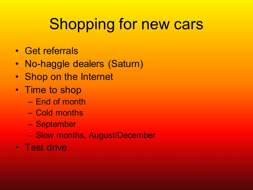 Shopping for new cars Get referrals No-haggle dealers (Saturn) Shop on the Internet Time to shop –End of month –Cold months –September –Slow months, August/December Test drive
