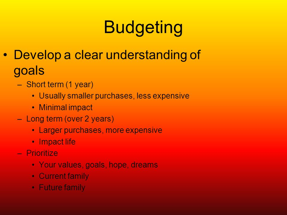 Budgeting Develop a clear understanding of goals –Short term (1 year) Usually smaller purchases, less expensive Minimal impact –Long term (over 2 years) Larger purchases, more expensive Impact life –Prioritize Your values, goals, hope, dreams Current family Future family