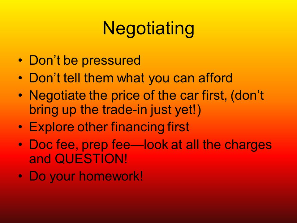 Negotiating Dont be pressured Dont tell them what you can afford Negotiate the price of the car first, (dont bring up the trade-in just yet!) Explore other financing first Doc fee, prep feelook at all the charges and QUESTION.