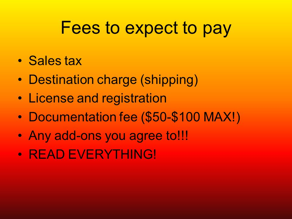 Fees to expect to pay Sales tax Destination charge (shipping) License and registration Documentation fee ($50-$100 MAX!) Any add-ons you agree to!!.