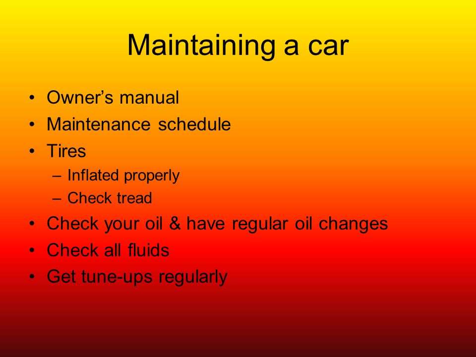 Maintaining a car Owners manual Maintenance schedule Tires –Inflated properly –Check tread Check your oil & have regular oil changes Check all fluids Get tune-ups regularly