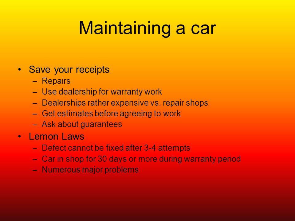 Maintaining a car Save your receipts –Repairs –Use dealership for warranty work –Dealerships rather expensive vs.