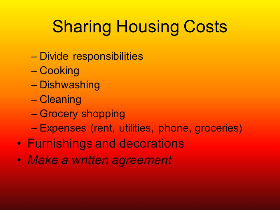 Sharing Housing Costs –Divide responsibilities –Cooking –Dishwashing –Cleaning –Grocery shopping –Expenses (rent, utilities, phone, groceries) Furnishings and decorations Make a written agreement
