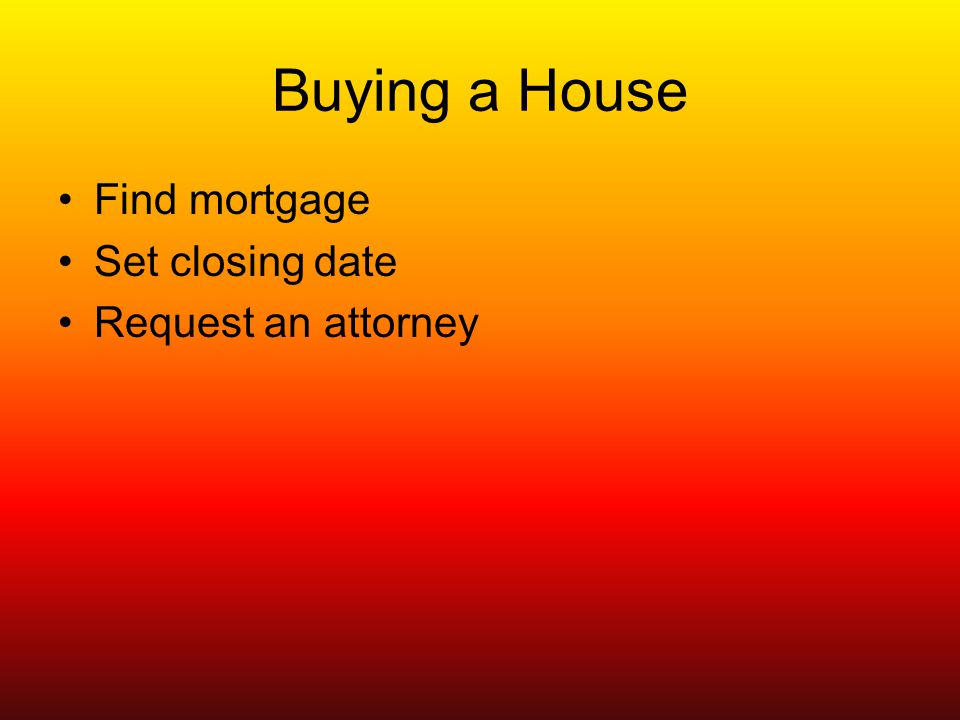Buying a House Find mortgage Set closing date Request an attorney