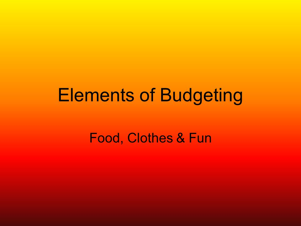 Elements of Budgeting Food, Clothes & Fun