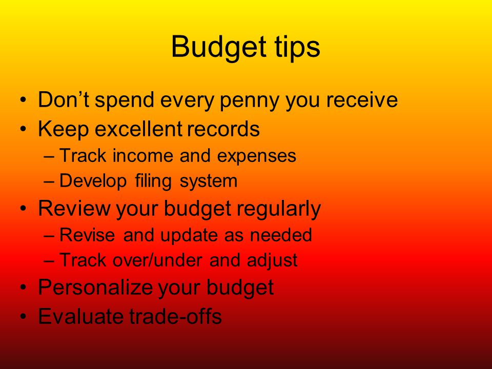 Budget tips Dont spend every penny you receive Keep excellent records –Track income and expenses –Develop filing system Review your budget regularly –Revise and update as needed –Track over/under and adjust Personalize your budget Evaluate trade-offs