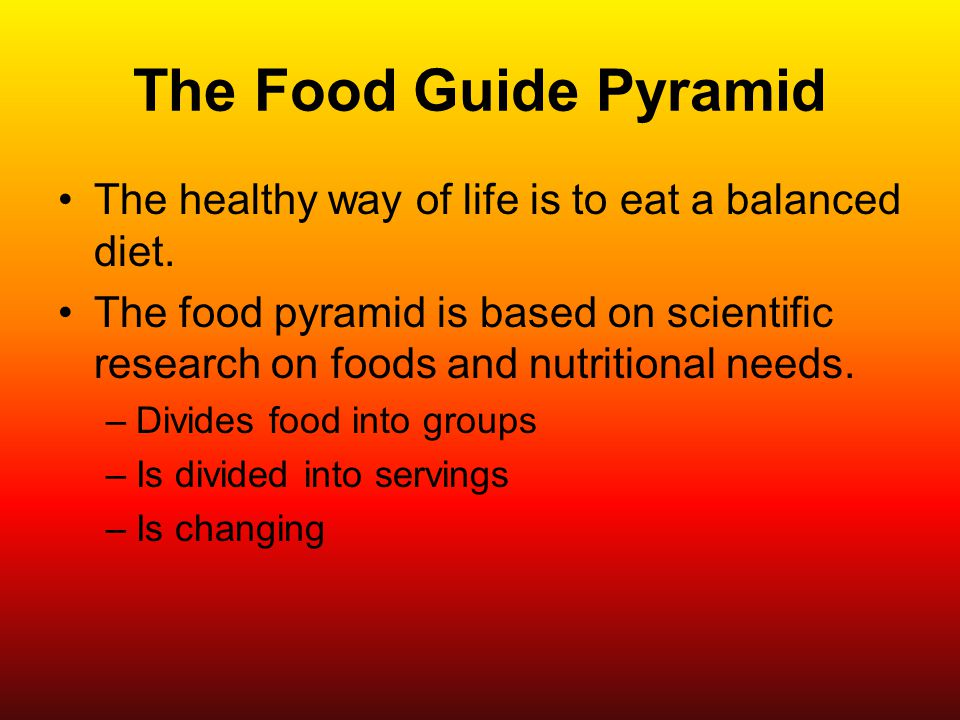 The Food Guide Pyramid The healthy way of life is to eat a balanced diet.