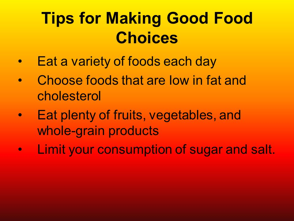 Tips for Making Good Food Choices Eat a variety of foods each day Choose foods that are low in fat and cholesterol Eat plenty of fruits, vegetables, and whole-grain products Limit your consumption of sugar and salt.