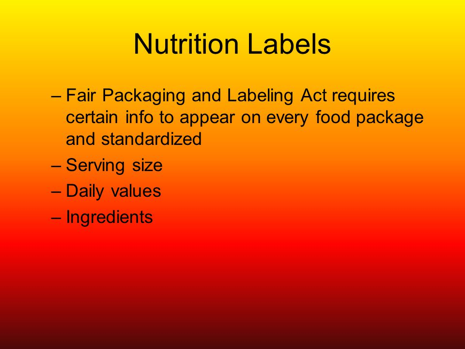 Nutrition Labels –Fair Packaging and Labeling Act requires certain info to appear on every food package and standardized –Serving size –Daily values –Ingredients