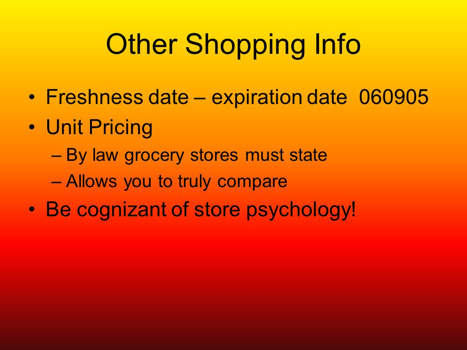 Other Shopping Info Freshness date – expiration date Unit Pricing –By law grocery stores must state –Allows you to truly compare Be cognizant of store psychology!