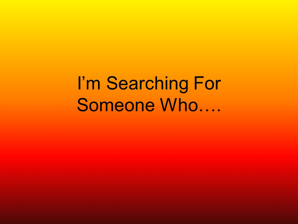 Im Searching For Someone Who….