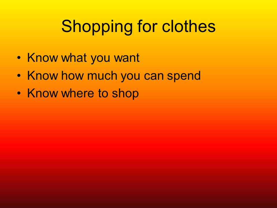 Shopping for clothes Know what you want Know how much you can spend Know where to shop