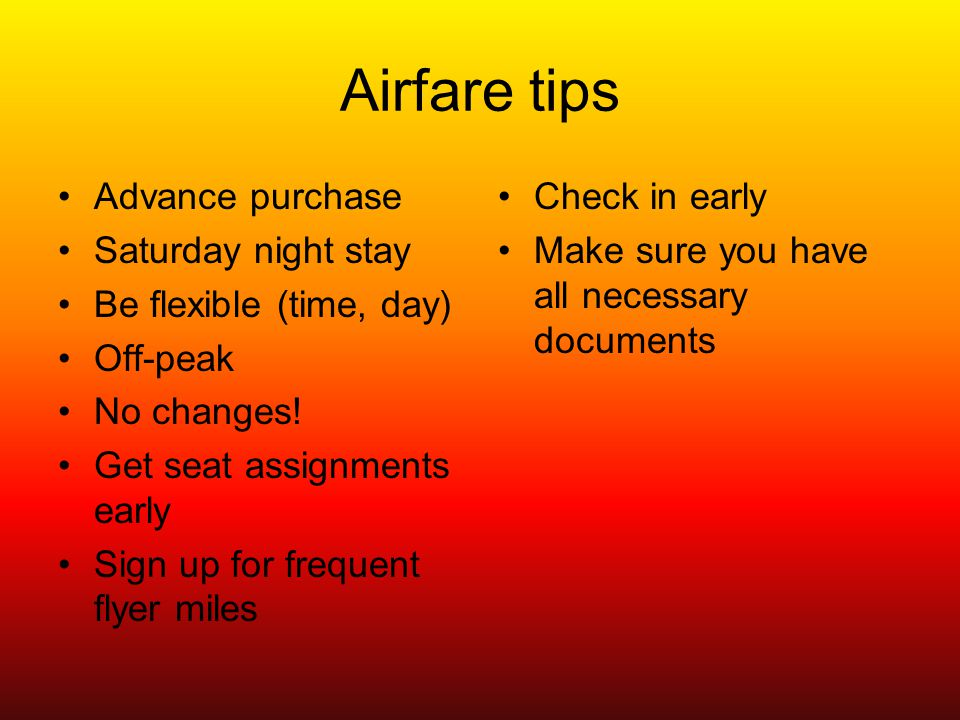 Airfare tips Advance purchase Saturday night stay Be flexible (time, day) Off-peak No changes.