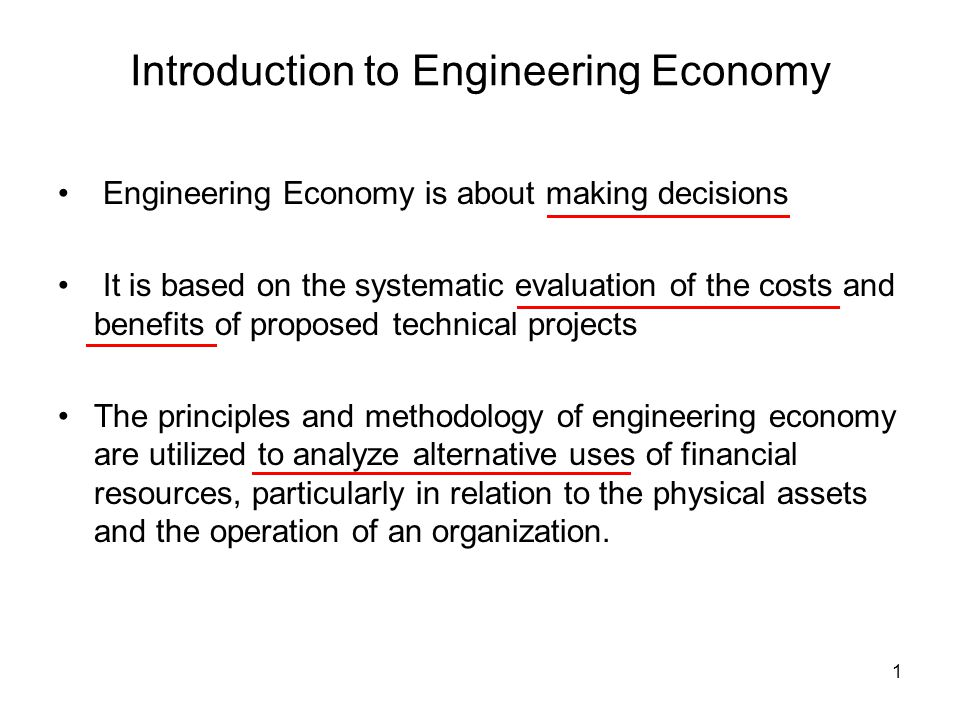 1 Introduction to Engineering Economy Engineering Economy is about making decisions It is based on the systematic evaluation of the costs and benefits of proposed technical projects The principles and methodology of engineering economy are utilized to analyze alternative uses of financial resources, particularly in relation to the physical assets and the operation of an organization.