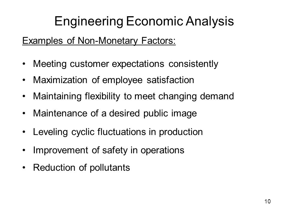 10 Engineering Economic Analysis Examples of Non-Monetary Factors: Meeting customer expectations consistently Maximization of employee satisfaction Maintaining flexibility to meet changing demand Maintenance of a desired public image Leveling cyclic fluctuations in production Improvement of safety in operations Reduction of pollutants