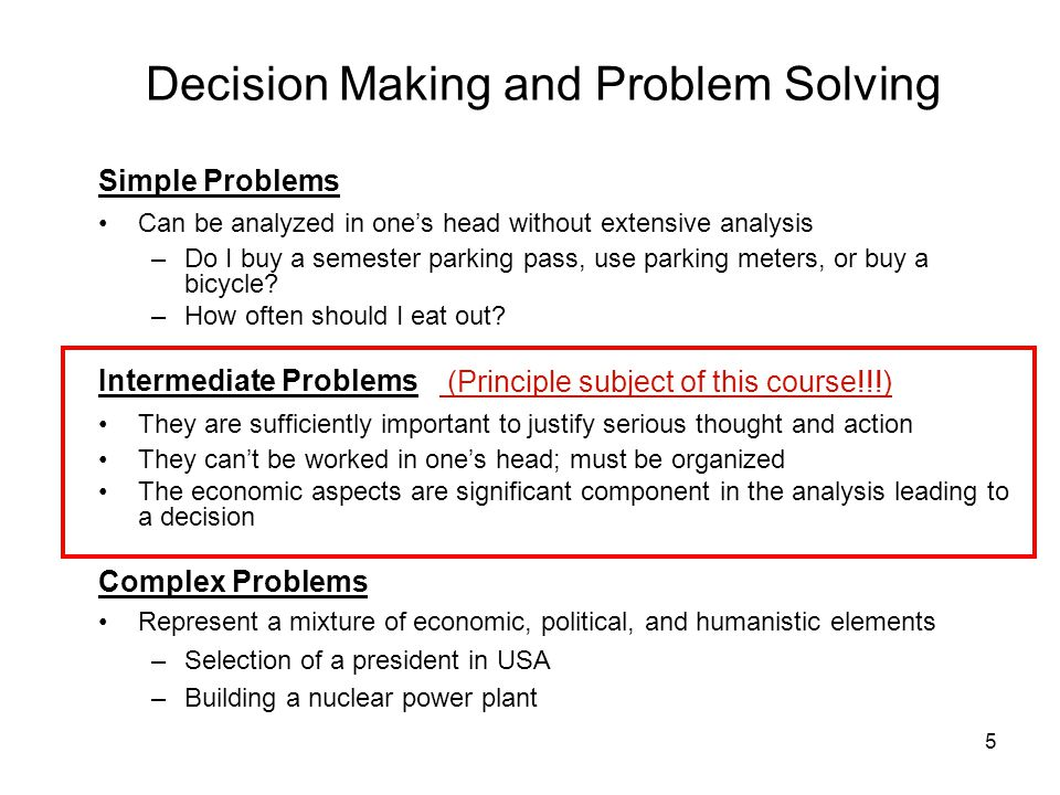 5 Decision Making and Problem Solving Simple Problems Can be analyzed in ones head without extensive analysis –Do I buy a semester parking pass, use parking meters, or buy a bicycle.