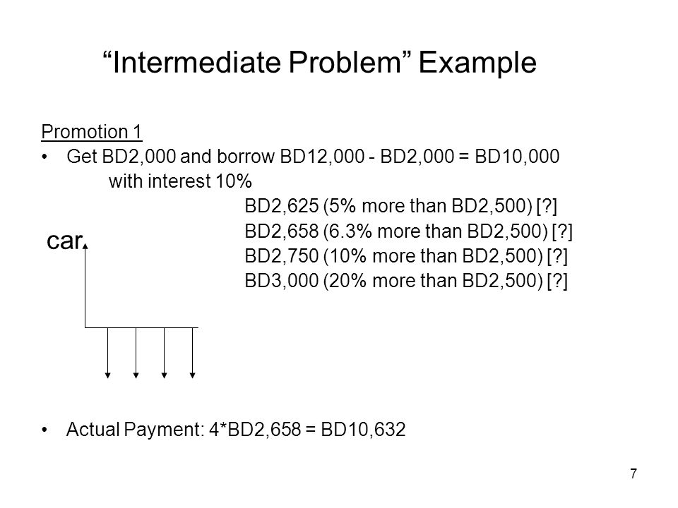 7 Intermediate Problem Example Promotion 1 Get BD2,000 and borrow BD12,000 - BD2,000 = BD10,000 with interest 10% BD2,625 (5% more than BD2,500) [?] BD2,658 (6.3% more than BD2,500) [?] BD2,750 (10% more than BD2,500) [?] BD3,000 (20% more than BD2,500) [?] Actual Payment: 4*BD2,658 = BD10,632 car