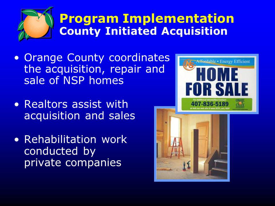 Program Implementation County Initiated Acquisition Orange County coordinates the acquisition, repair and sale of NSP homes Realtors assist with acquisition and sales Rehabilitation work conducted by private companies