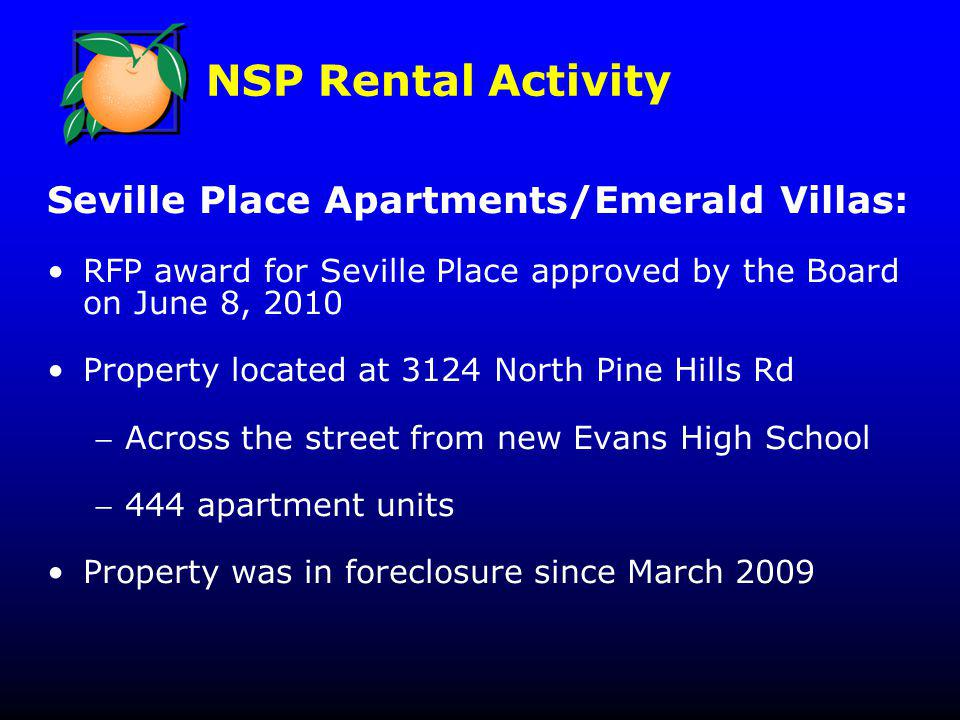 NSP Rental Activity Seville Place Apartments/Emerald Villas: RFP award for Seville Place approved by the Board on June 8, 2010 Property located at 3124 North Pine Hills Rd Across the street from new Evans High School 444 apartment units Property was in foreclosure since March 2009