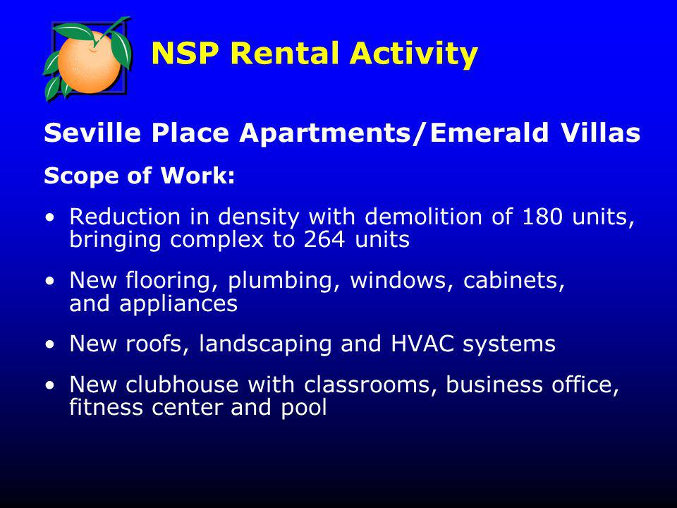 NSP Rental Activity Seville Place Apartments/Emerald Villas Scope of Work: Reduction in density with demolition of 180 units, bringing complex to 264 units New flooring, plumbing, windows, cabinets, and appliances New roofs, landscaping and HVAC systems New clubhouse with classrooms, business office, fitness center and pool