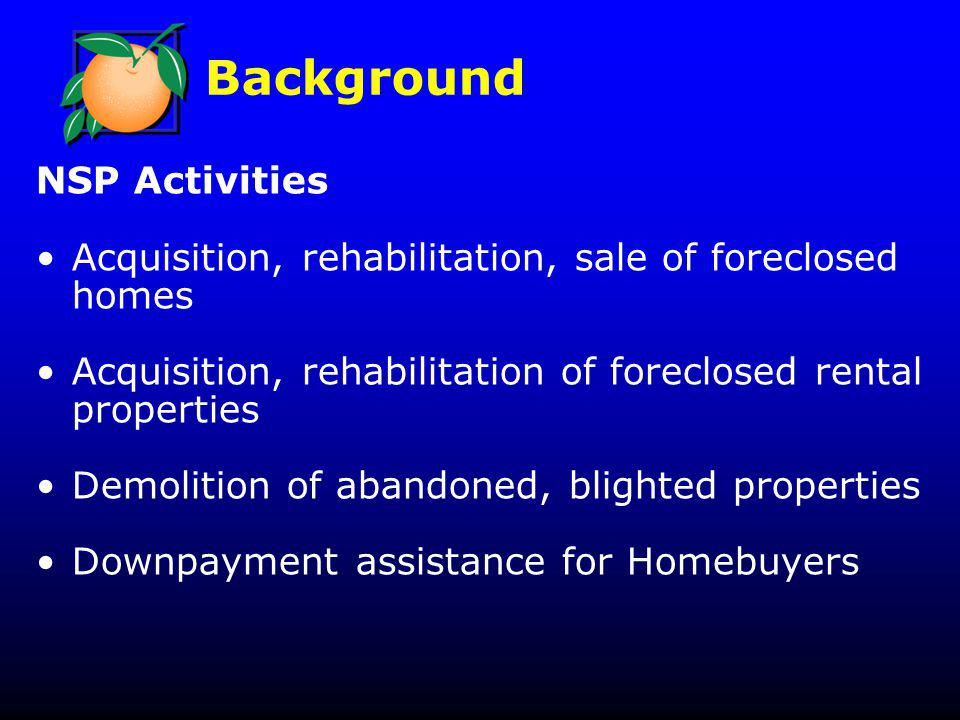 NSP Activities Acquisition, rehabilitation, sale of foreclosed homes Acquisition, rehabilitation of foreclosed rental properties Demolition of abandoned, blighted properties Downpayment assistance for Homebuyers