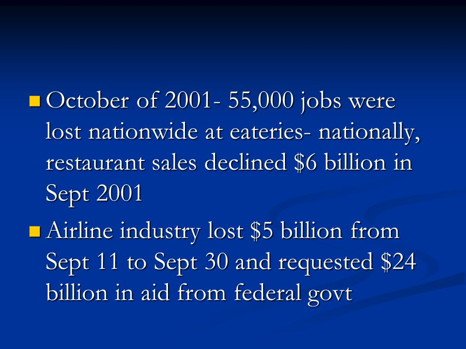 October of 2001- 55,000 jobs were lost nationwide at eateries- nationally, restaurant sales declined $6 billion in Sept 2001 October of 2001- 55,000 jobs were lost nationwide at eateries- nationally, restaurant sales declined $6 billion in Sept 2001 Airline industry lost $5 billion from Sept 11 to Sept 30 and requested $24 billion in aid from federal govt Airline industry lost $5 billion from Sept 11 to Sept 30 and requested $24 billion in aid from federal govt