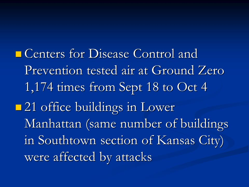 Centers for Disease Control and Prevention tested air at Ground Zero 1,174 times from Sept 18 to Oct 4 Centers for Disease Control and Prevention tested air at Ground Zero 1,174 times from Sept 18 to Oct 4 21 office buildings in Lower Manhattan (same number of buildings in Southtown section of Kansas City) were affected by attacks 21 office buildings in Lower Manhattan (same number of buildings in Southtown section of Kansas City) were affected by attacks
