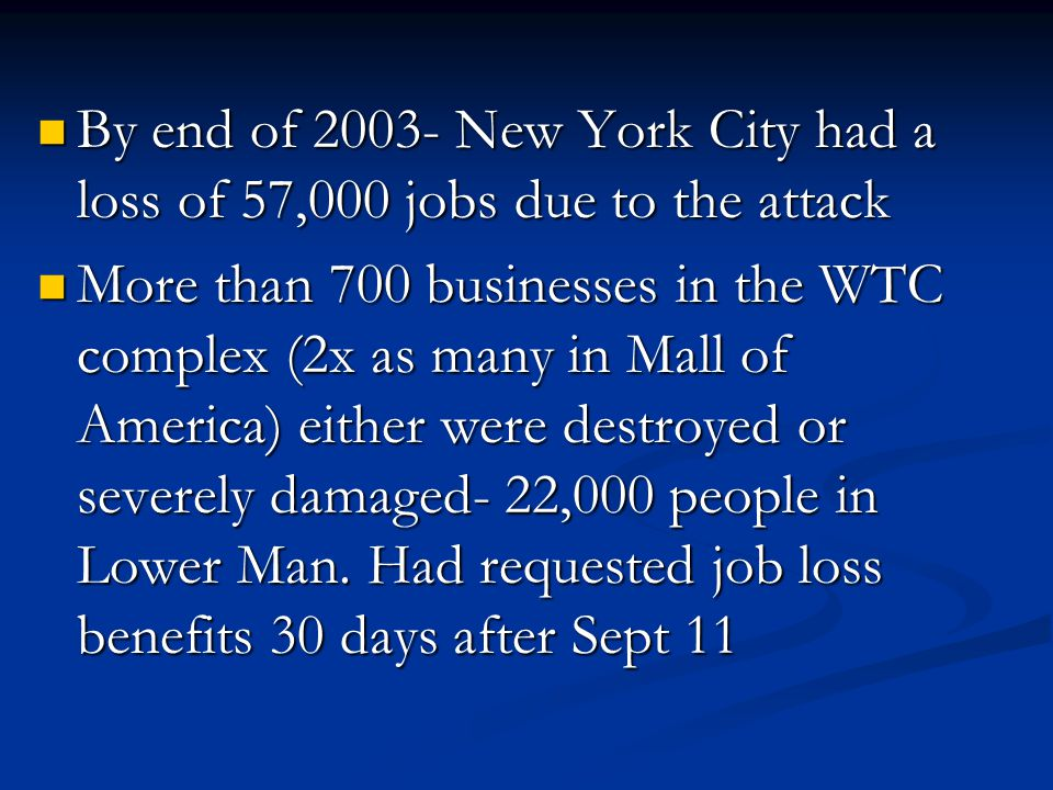 By end of 2003- New York City had a loss of 57,000 jobs due to the attack By end of 2003- New York City had a loss of 57,000 jobs due to the attack More than 700 businesses in the WTC complex (2x as many in Mall of America) either were destroyed or severely damaged- 22,000 people in Lower Man.