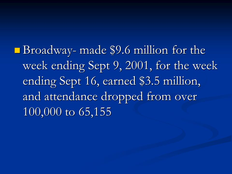 Broadway- made $9.6 million for the week ending Sept 9, 2001, for the week ending Sept 16, earned $3.5 million, and attendance dropped from over 100,000 to 65,155 Broadway- made $9.6 million for the week ending Sept 9, 2001, for the week ending Sept 16, earned $3.5 million, and attendance dropped from over 100,000 to 65,155