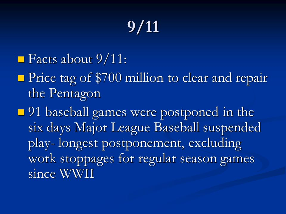 9/11 Facts about 9/11: Facts about 9/11: Price tag of $700 million to clear and repair the Pentagon Price tag of $700 million to clear and repair the Pentagon 91 baseball games were postponed in the six days Major League Baseball suspended play- longest postponement, excluding work stoppages for regular season games since WWII 91 baseball games were postponed in the six days Major League Baseball suspended play- longest postponement, excluding work stoppages for regular season games since WWII